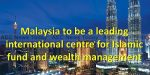 Malaysia is well on its way towards establishing itself as the international centre of Islamic wealth management services